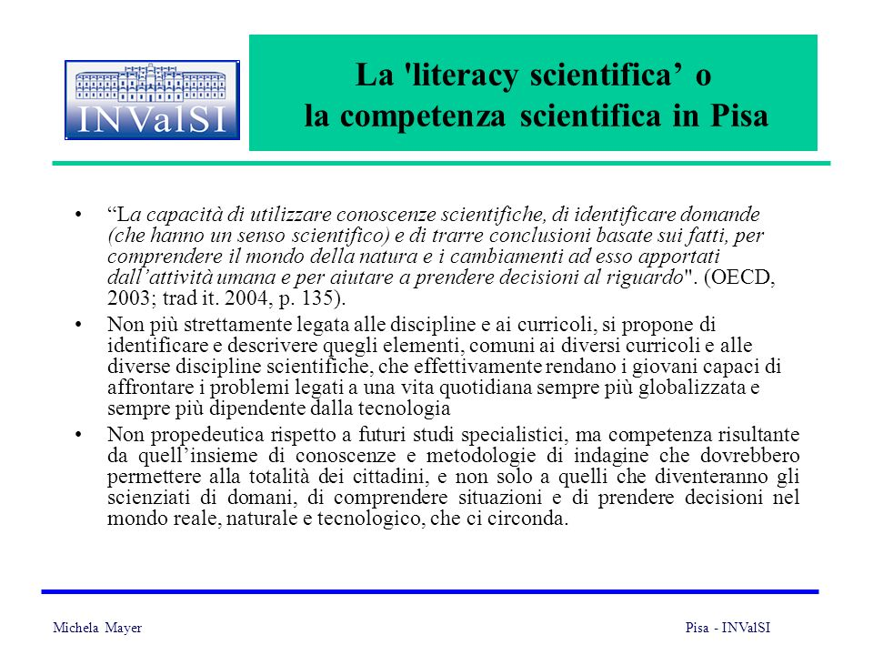 Michela Mayer Pisa - INValSI 3 La 'literacy scientifica o la competenza scientifica in Pisa La capacità di utilizzare conoscenze scientifiche, di iden