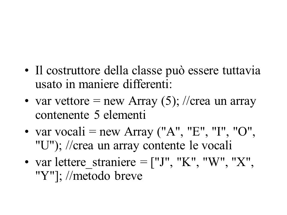 Per accedere ad un elemento dell array, per leggerlo o modificarlo, usiamo la notazione: vettore[indice] Ad esempio, facendo riferimento alla variabile vocali, potremo lavorare in questo modo: alert(vocali[0]); //mostra A vocali[1] = ciao alert(vocali[1]); //mostra ciao