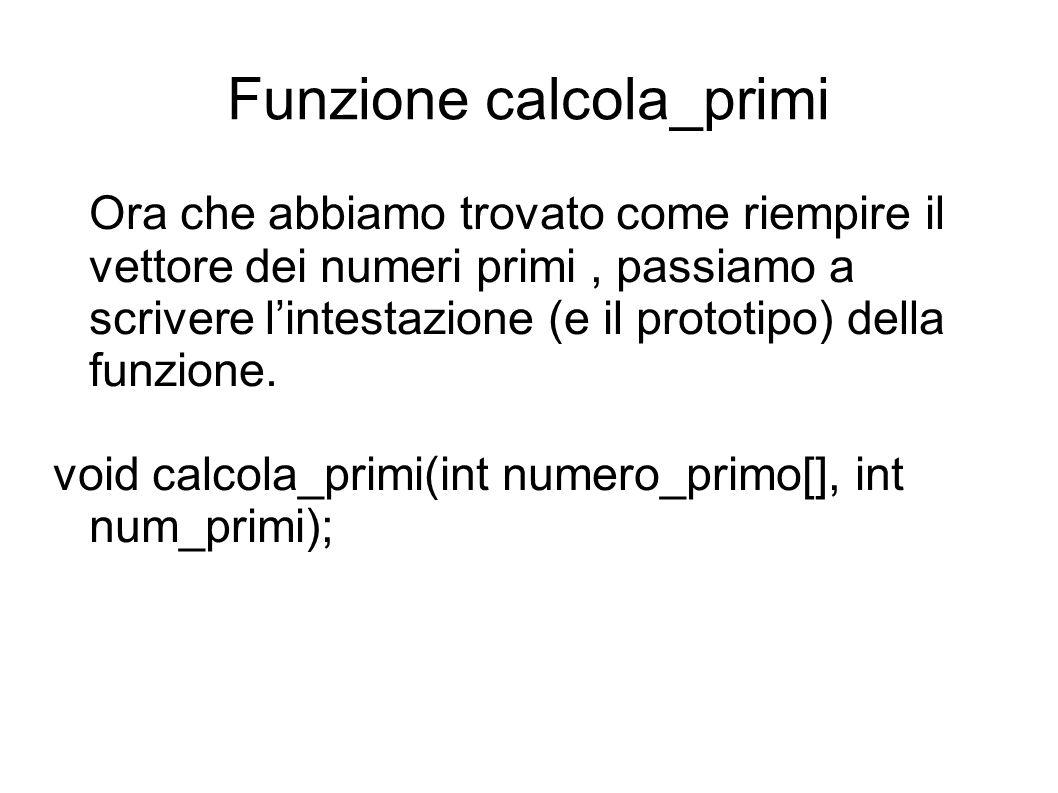 Funzione calcola_primi Ora che abbiamo trovato come riempire il vettore dei numeri primi, passiamo a scrivere lintestazione (e il prototipo) della funzione.