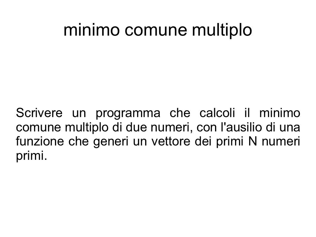 minimo comune multiplo Scrivere un programma che calcoli il minimo comune multiplo di due numeri, con l ausilio di una funzione che generi un vettore dei primi N numeri primi.