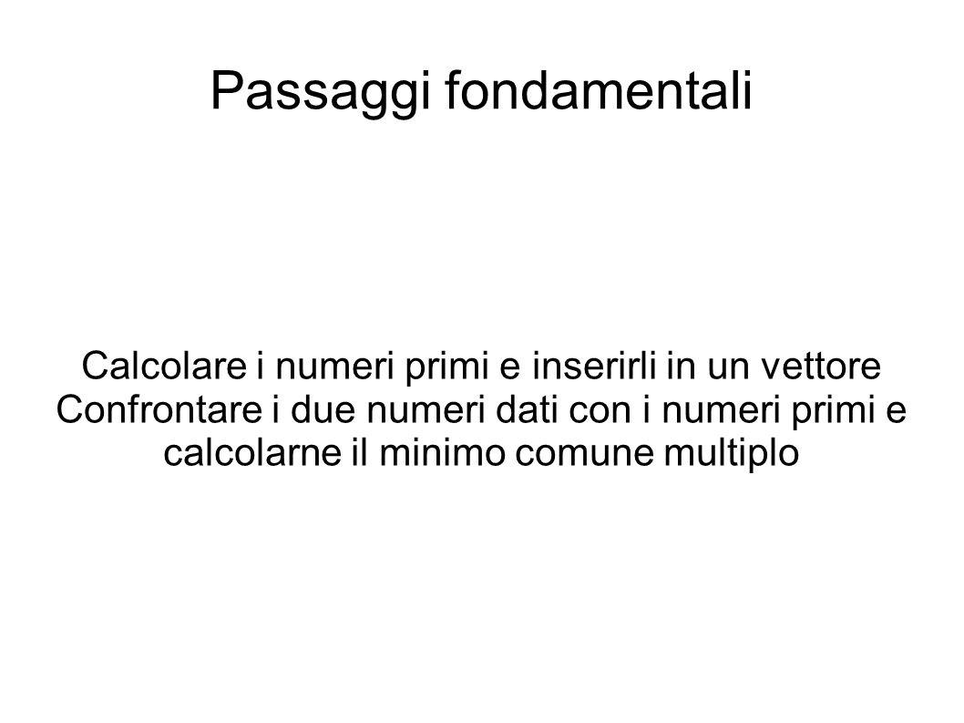 Passaggi fondamentali Calcolare i numeri primi e inserirli in un vettore Confrontare i due numeri dati con i numeri primi e calcolarne il minimo comune multiplo