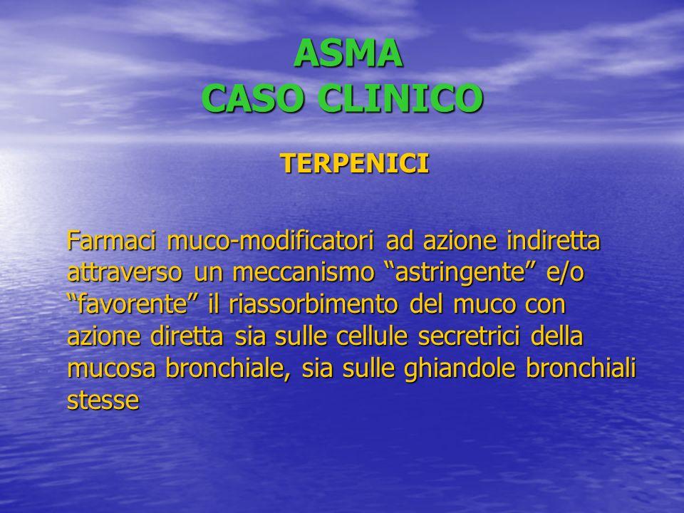 ASMA CASO CLINICO ASMA CASO CLINICO TERPENICI TERPENICI Farmaci muco-modificatori ad azione indiretta attraverso un meccanismo astringente e/o favorente il riassorbimento del muco con azione diretta sia sulle cellule secretrici della mucosa bronchiale, sia sulle ghiandole bronchiali stesse Farmaci muco-modificatori ad azione indiretta attraverso un meccanismo astringente e/o favorente il riassorbimento del muco con azione diretta sia sulle cellule secretrici della mucosa bronchiale, sia sulle ghiandole bronchiali stesse