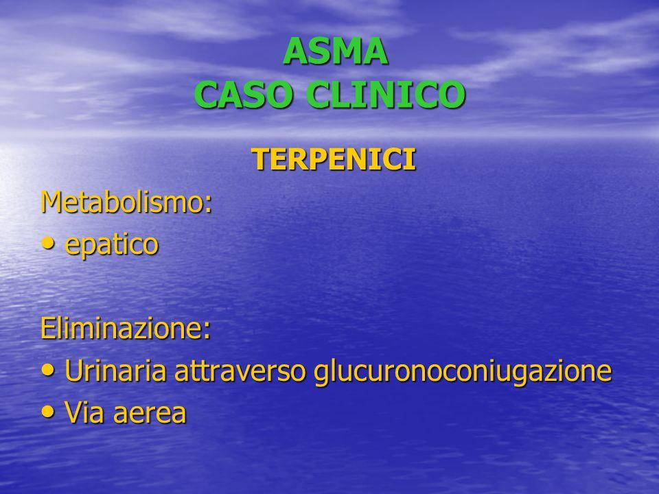 ASMA CASO CLINICO ASMA CASO CLINICO TERPENICI TERPENICIMetabolismo: epatico epatico Eliminazione: Urinaria attraverso glucuronoconiugazione Urinaria attraverso glucuronoconiugazione Via aerea Via aerea
