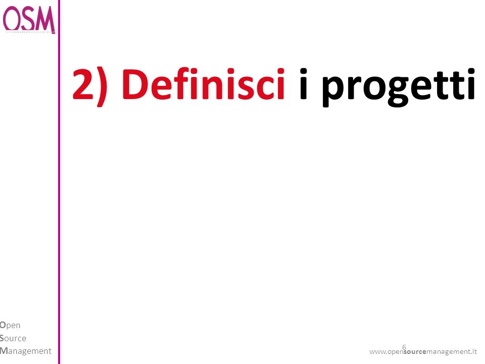 6 O pen S ource M anagement www.opensourcemanagement.it 2) Definisci i progetti