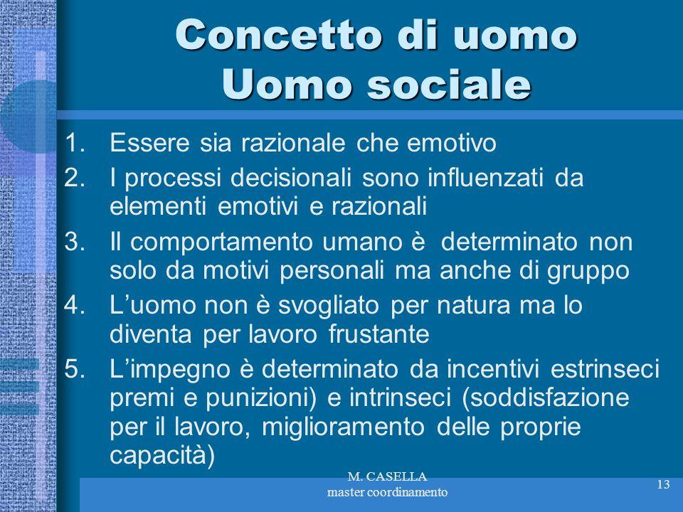 M. CASELLA master coordinamento 13 Concetto di uomo Uomo sociale 1.Essere sia razionale che emotivo 2.I processi decisionali sono influenzati da eleme