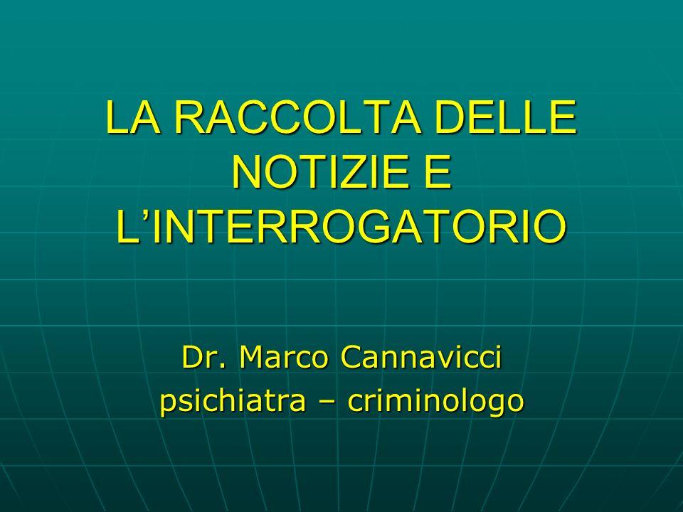 LA RACCOLTA DELLE NOTIZIE E LINTERROGATORIO Dr. Marco Cannavicci psichiatra – criminologo