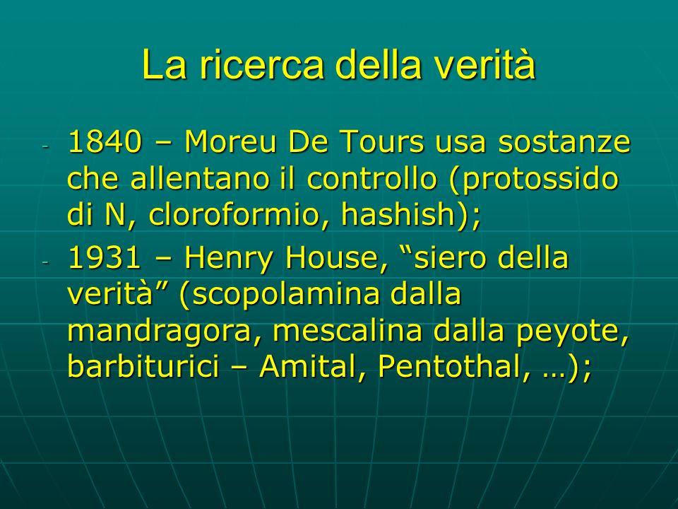 La ricerca della verità - 1840 – Moreu De Tours usa sostanze che allentano il controllo (protossido di N, cloroformio, hashish); - 1931 – Henry House, siero della verità (scopolamina dalla mandragora, mescalina dalla peyote, barbiturici – Amital, Pentothal, …);