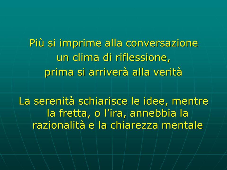 Più si imprime alla conversazione un clima di riflessione, prima si arriverà alla verità La serenità schiarisce le idee, mentre la fretta, o lira, annebbia la razionalità e la chiarezza mentale