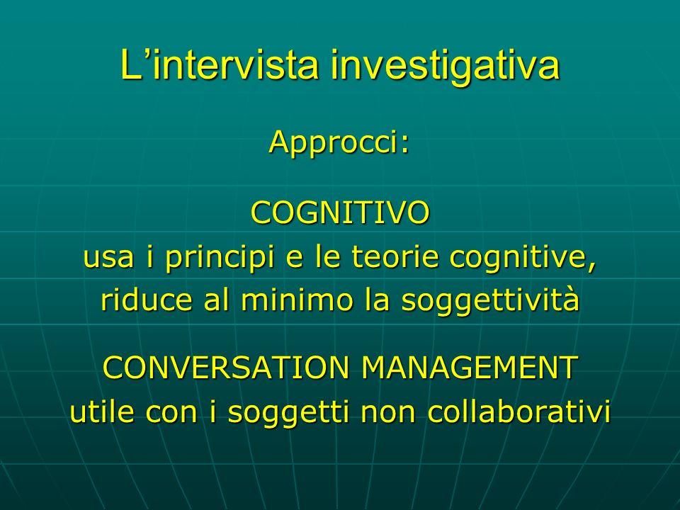Lintervista investigativa Approcci:COGNITIVO usa i principi e le teorie cognitive, riduce al minimo la soggettività CONVERSATION MANAGEMENT utile con i soggetti non collaborativi
