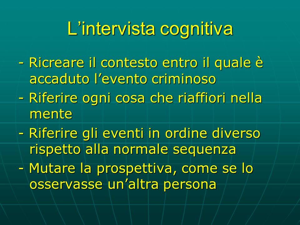 Lintervista cognitiva - Ricreare il contesto entro il quale è accaduto levento criminoso - Riferire ogni cosa che riaffiori nella mente - Riferire gli eventi in ordine diverso rispetto alla normale sequenza - Mutare la prospettiva, come se lo osservasse unaltra persona