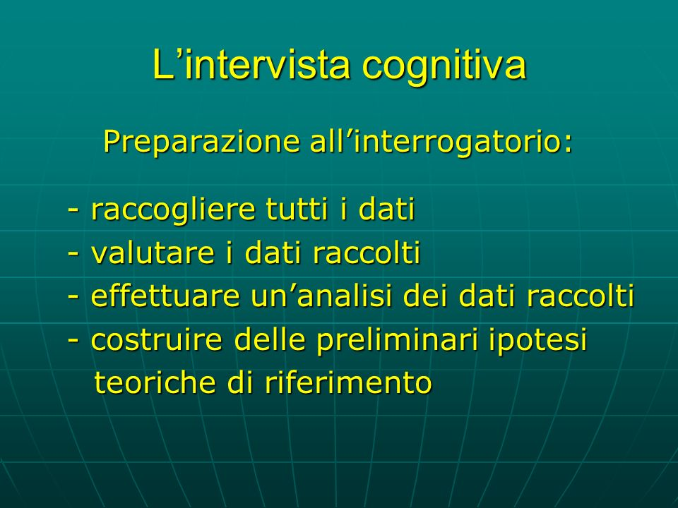 Lintervista cognitiva Preparazione allinterrogatorio: - raccogliere tutti i dati - valutare i dati raccolti - effettuare unanalisi dei dati raccolti - costruire delle preliminari ipotesi teoriche di riferimento teoriche di riferimento