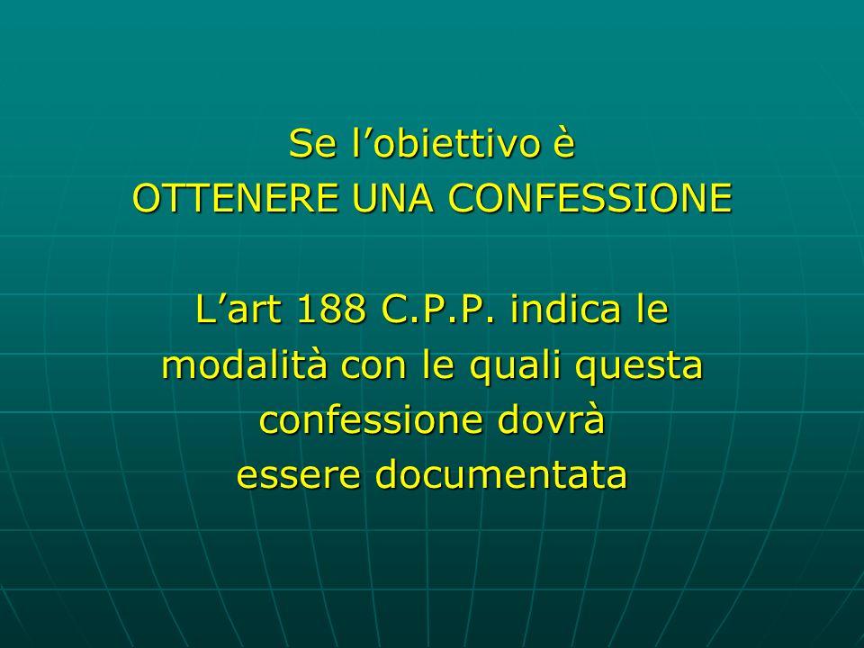 Se lobiettivo è OTTENERE UNA CONFESSIONE Lart 188 C.P.P.