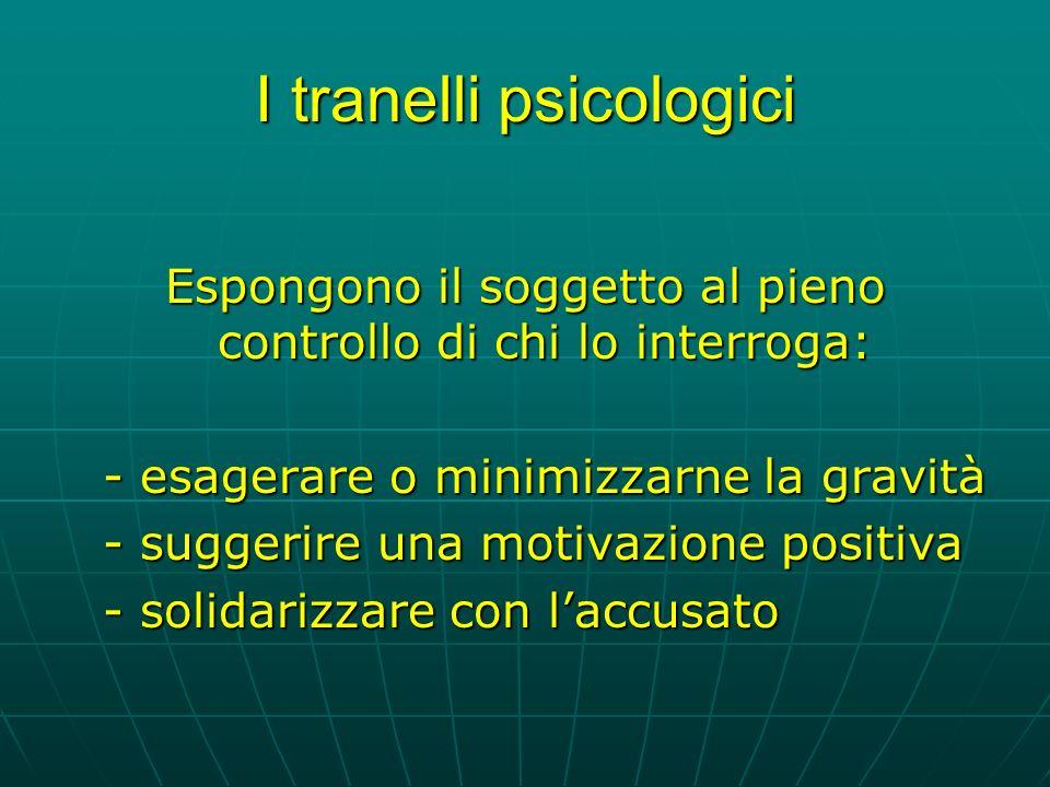 I tranelli psicologici Espongono il soggetto al pieno controllo di chi lo interroga: - esagerare o minimizzarne la gravità - suggerire una motivazione positiva - solidarizzare con laccusato