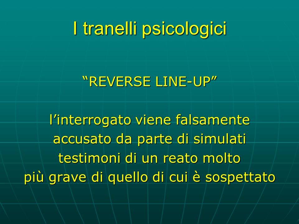 I tranelli psicologici REVERSE LINE-UP linterrogato viene falsamente accusato da parte di simulati testimoni di un reato molto più grave di quello di cui è sospettato