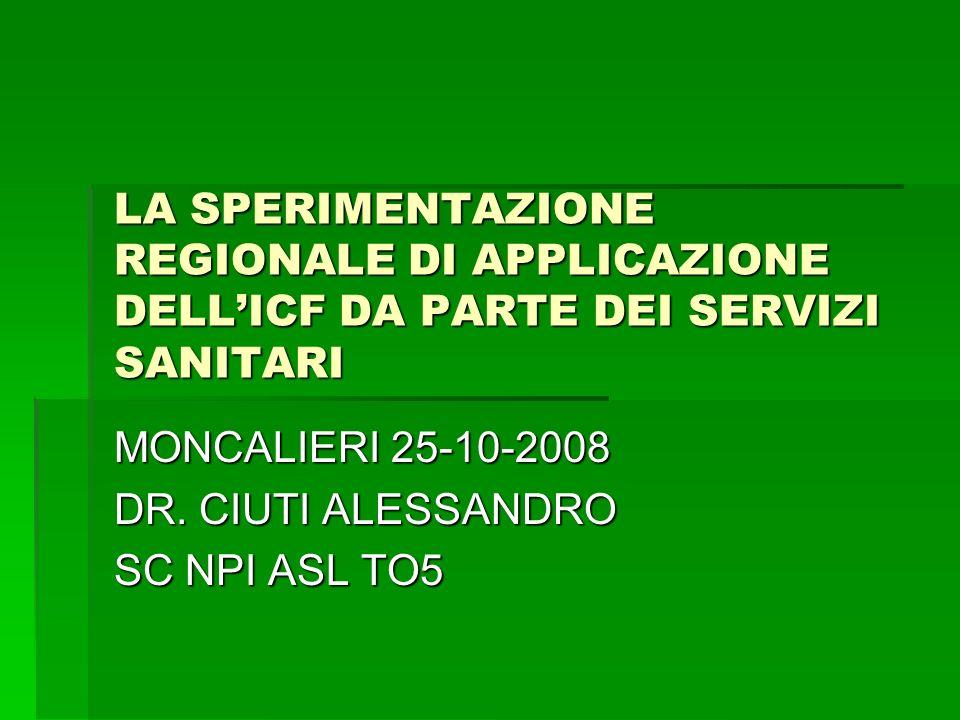 LA SPERIMENTAZIONE REGIONALE DI APPLICAZIONE DELLICF DA PARTE DEI SERVIZI SANITARI MONCALIERI 25-10-2008 DR. CIUTI ALESSANDRO SC NPI ASL TO5