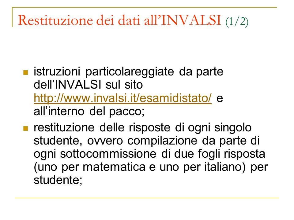 Restituzione dei dati allINVALSI (1/2) istruzioni particolareggiate da parte dellINVALSI sul sito http://www.invalsi.it/esamidistato/ e allinterno del pacco; http://www.invalsi.it/esamidistato/ restituzione delle risposte di ogni singolo studente, ovvero compilazione da parte di ogni sottocommissione di due fogli risposta (uno per matematica e uno per italiano) per studente;