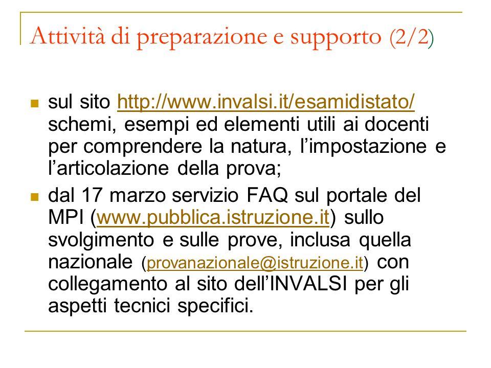 Attività di preparazione e supporto (2/2) sul sito http://www.invalsi.it/esamidistato/ schemi, esempi ed elementi utili ai docenti per comprendere la natura, limpostazione e larticolazione della prova;http://www.invalsi.it/esamidistato/ dal 17 marzo servizio FAQ sul portale del MPI (www.pubblica.istruzione.it) sullo svolgimento e sulle prove, inclusa quella nazionale (provanazionale@istruzione.it) con collegamento al sito dellINVALSI per gli aspetti tecnici specifici.www.pubblica.istruzione.itprovanazionale@istruzione.it