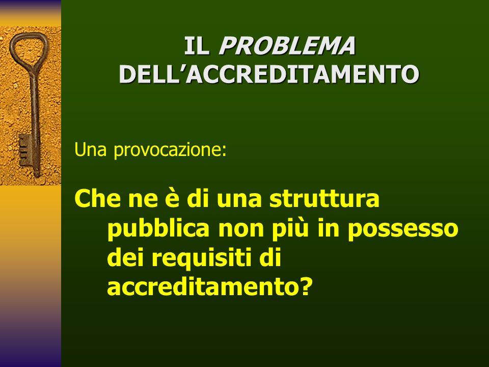 IL PROBLEMA DELLACCREDITAMENTO Una provocazione: Che ne è di una struttura pubblica non più in possesso dei requisiti di accreditamento?