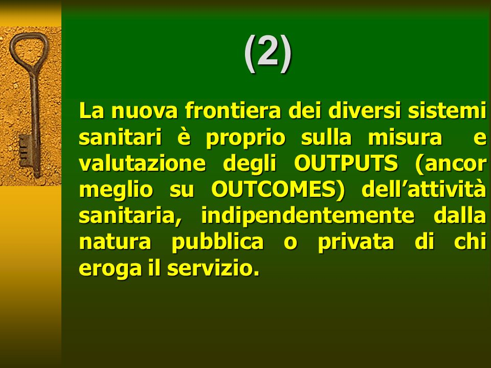 (2) La nuova frontiera dei diversi sistemi sanitari è proprio sulla misura e valutazione degli OUTPUTS (ancor meglio su OUTCOMES) dellattività sanitar