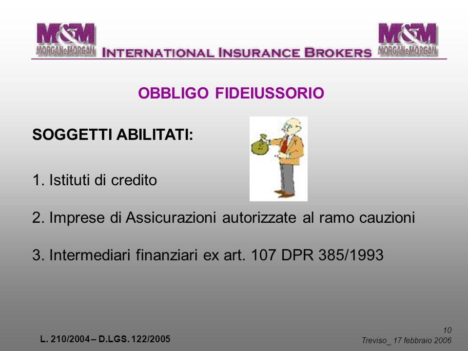 L. 210/2004 – D.LGS. 122/2005 10 Treviso _ 17 febbraio 2006 OBBLIGO FIDEIUSSORIO SOGGETTI ABILITATI: 1. Istituti di credito 2. Imprese di Assicurazion