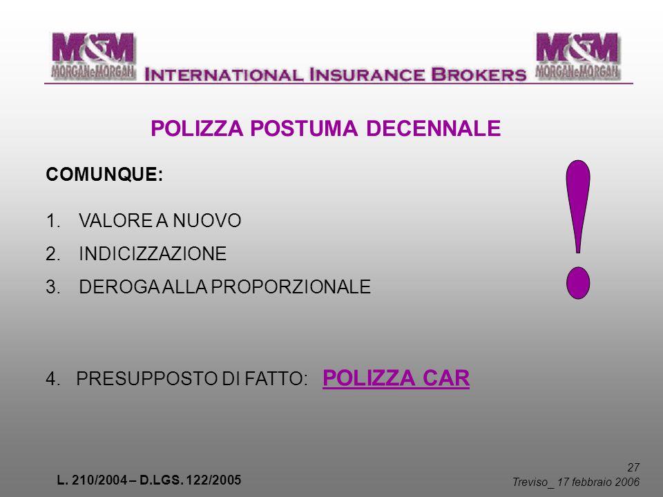 L. 210/2004 – D.LGS. 122/2005 27 Treviso _ 17 febbraio 2006 POLIZZA POSTUMA DECENNALE COMUNQUE: 1.VALORE A NUOVO 2.INDICIZZAZIONE 3.DEROGA ALLA PROPOR