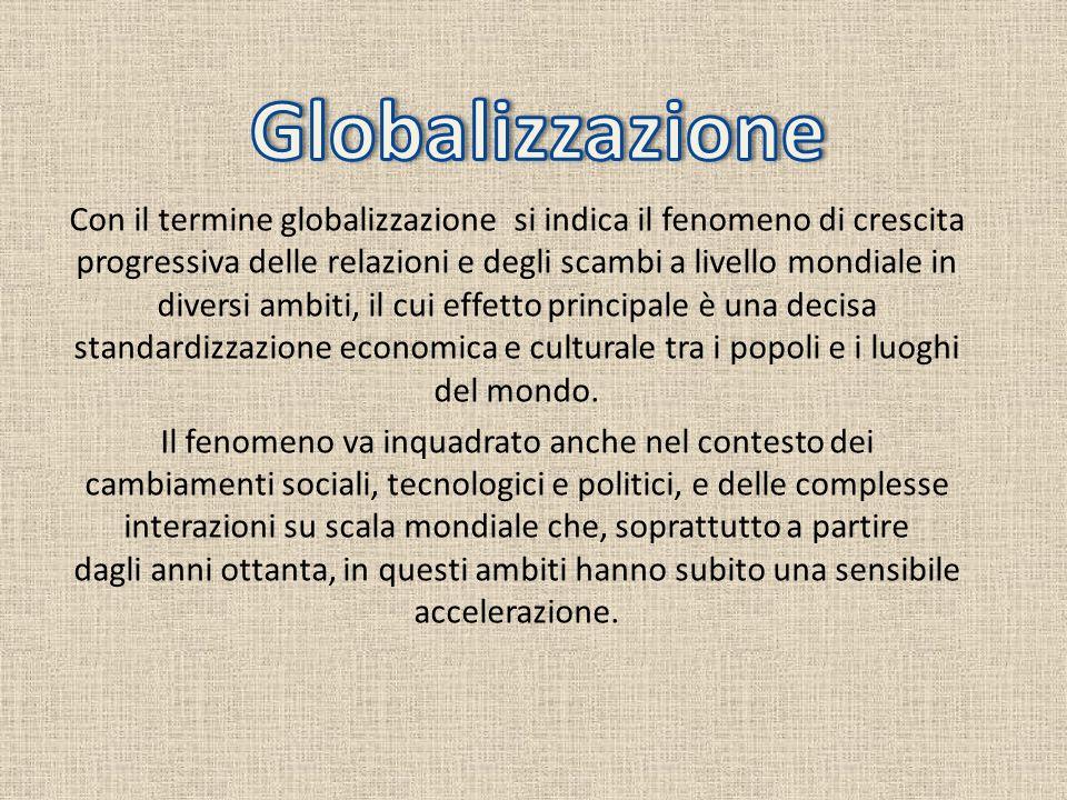 Con il termine globalizzazione si indica il fenomeno di crescita progressiva delle relazioni e degli scambi a livello mondiale in diversi ambiti, il c