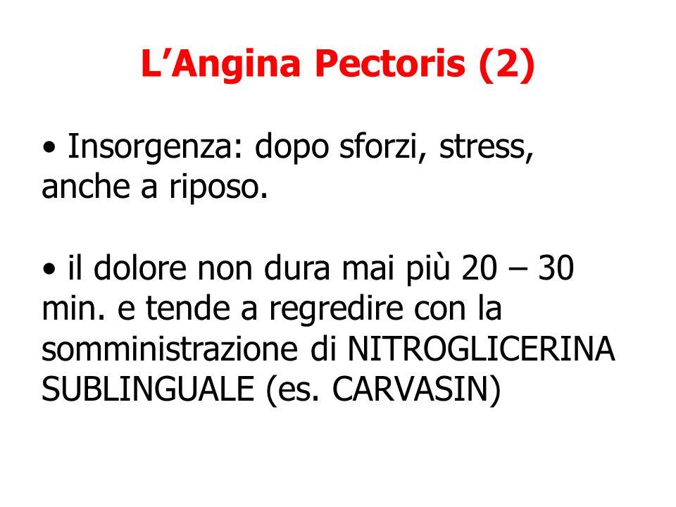 LAngina Pectoris (2) Insorgenza: dopo sforzi, stress, anche a riposo. il dolore non dura mai più 20 – 30 min. e tende a regredire con la somministrazi