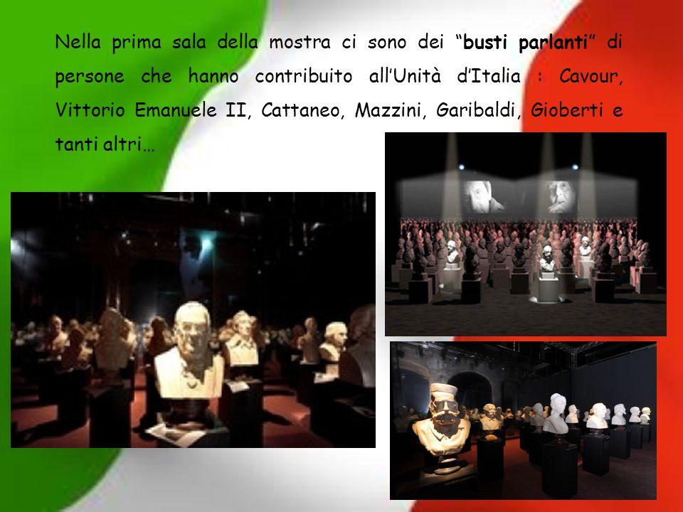 Nella prima sala della mostra ci sono dei busti parlanti di persone che hanno contribuito allUnità dItalia : Cavour, Vittorio Emanuele II, Cattaneo, M