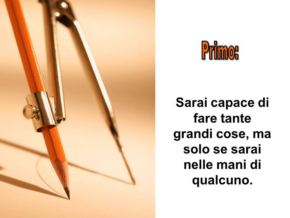 In principio, il fabbricante di matite disse alla matita: Ci sono cinque cose che io voglio che tu sappia prima di mandarti nel mondo. Ricordatele e s