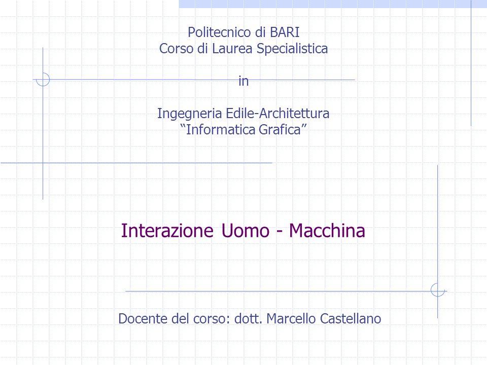 Interazione Uomo - Macchina Politecnico di BARI Corso di Laurea Specialistica in Ingegneria Edile-Architettura Informatica Grafica Docente del corso: