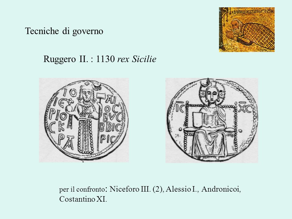 Ruggero II. : 1130 rex Sicilie per il confronto : Niceforo III. (2), Alessio I., Andronicoi, Costantino XI. Tecniche di governo