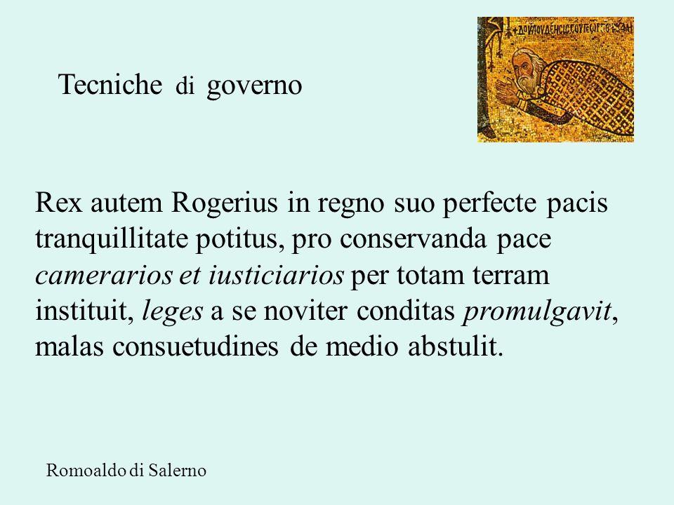 Tecniche di governo Rex autem Rogerius in regno suo perfecte pacis tranquillitate potitus, pro conservanda pace camerarios et iusticiarios per totam t