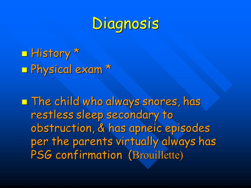 Diagnosis History * History * Physical exam * Physical exam * The child who always snores, has restless sleep secondary to obstruction, & has apneic e