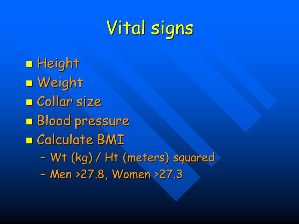 Vital signs Height Height Weight Weight Collar size Collar size Blood pressure Blood pressure Calculate BMI Calculate BMI –Wt (kg) / Ht (meters) squar