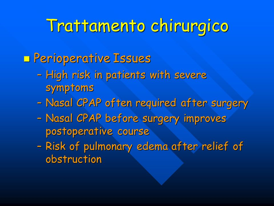 Trattamento chirurgico Perioperative Issues Perioperative Issues –High risk in patients with severe symptoms –Nasal CPAP often required after surgery