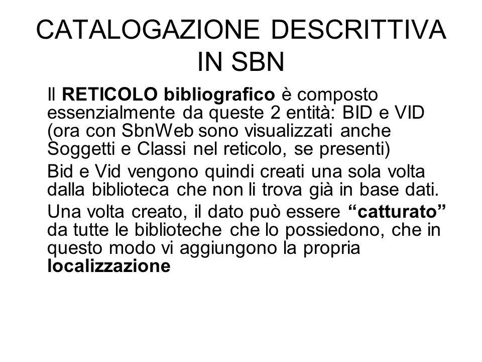 CATALOGAZIONE DESCRITTIVA IN SBN Il RETICOLO bibliografico è composto essenzialmente da queste 2 entità: BID e VID (ora con SbnWeb sono visualizzati a