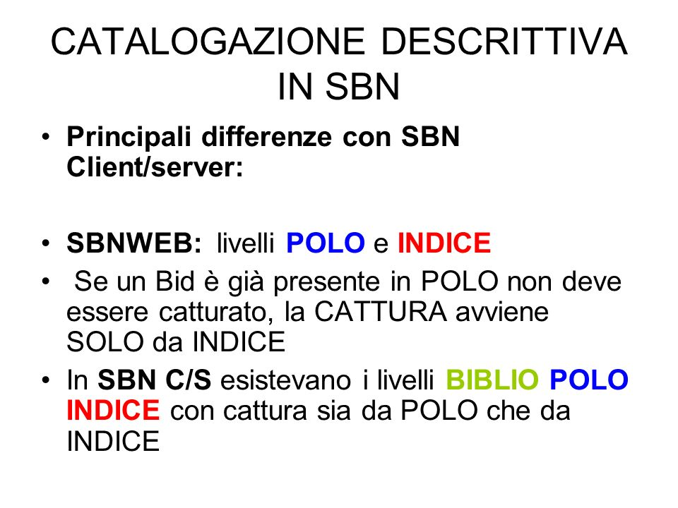 CATALOGAZIONE DESCRITTIVA IN SBN Principali differenze con SBN Client/server: SBNWEB: livelli POLO e INDICE Se un Bid è già presente in POLO non deve