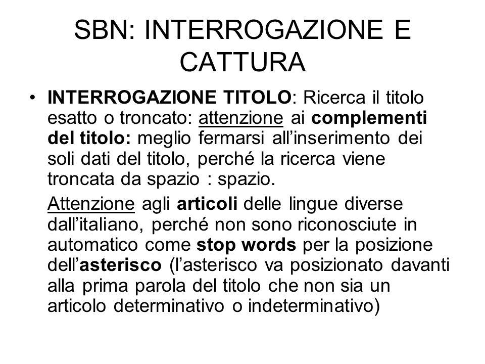 SBN: INTERROGAZIONE E CATTURA INTERROGAZIONE TITOLO: Ricerca il titolo esatto o troncato: attenzione ai complementi del titolo: meglio fermarsi allins