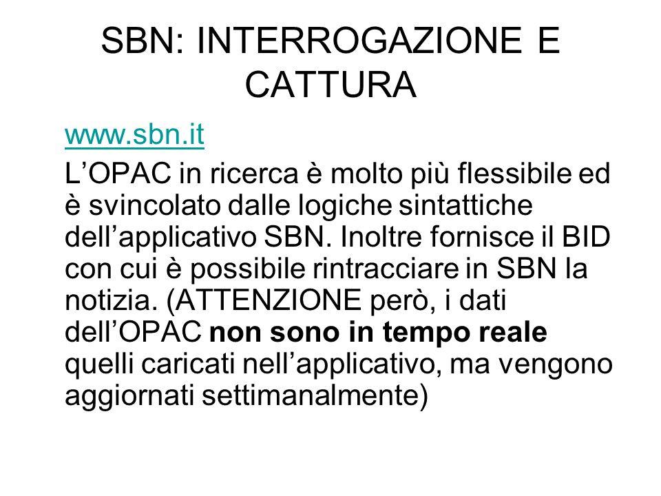 SBN: INTERROGAZIONE E CATTURA www.sbn.it LOPAC in ricerca è molto più flessibile ed è svincolato dalle logiche sintattiche dellapplicativo SBN. Inoltr