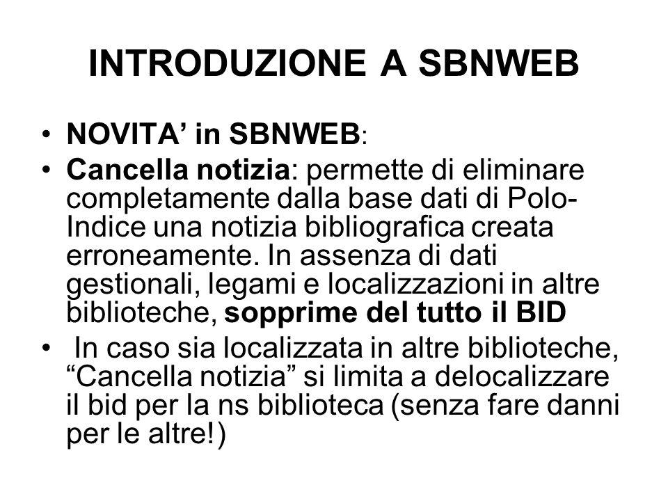 INTRODUZIONE A SBNWEB NOVITA in SBNWEB : Cancella notizia: permette di eliminare completamente dalla base dati di Polo- Indice una notizia bibliografi