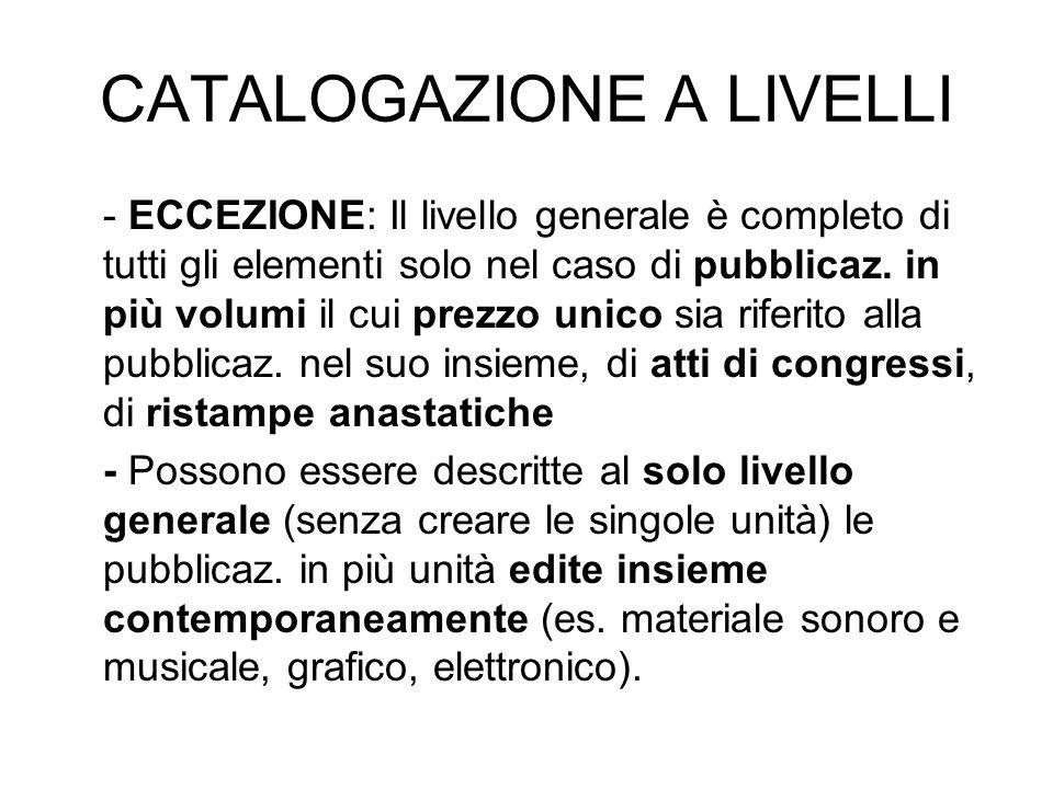CATALOGAZIONE A LIVELLI - ECCEZIONE: Il livello generale è completo di tutti gli elementi solo nel caso di pubblicaz. in più volumi il cui prezzo unic