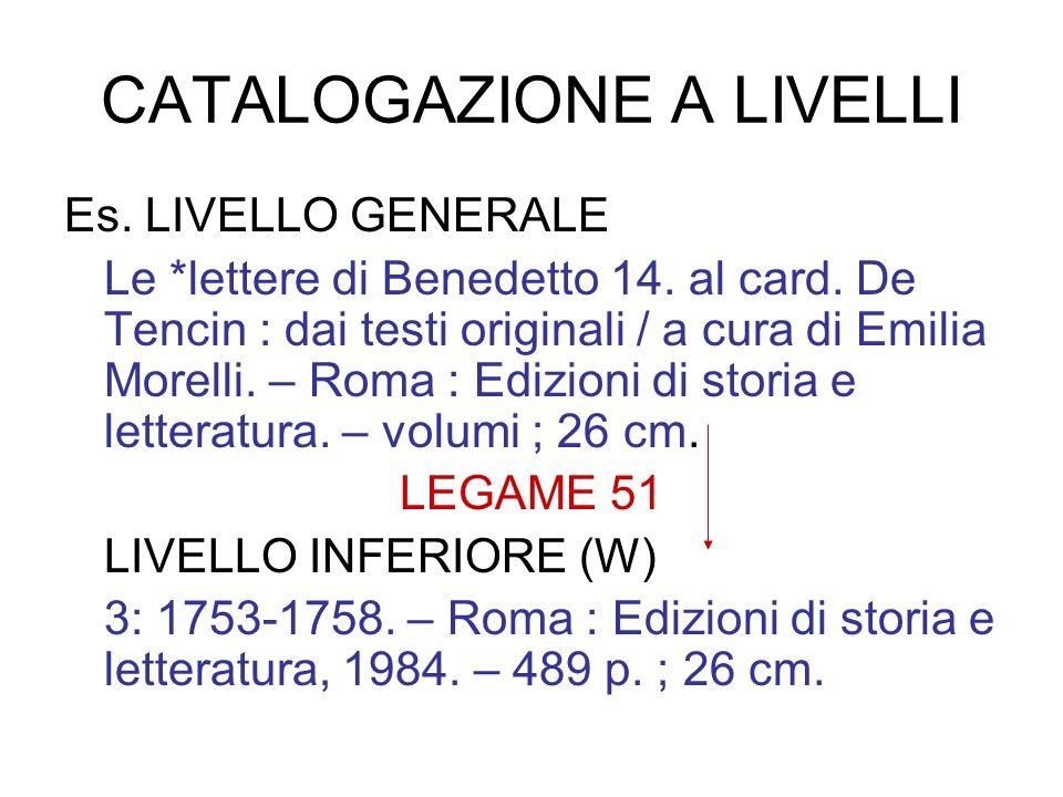 CATALOGAZIONE A LIVELLI Es. LIVELLO GENERALE Le *lettere di Benedetto 14. al card. De Tencin : dai testi originali / a cura di Emilia Morelli. – Roma