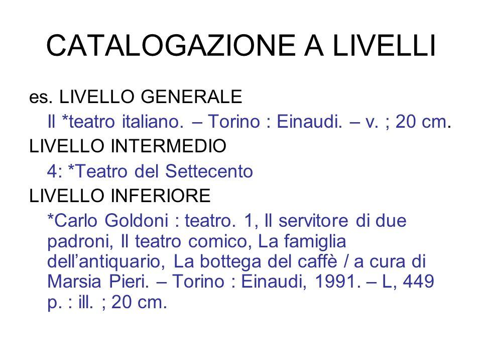 CATALOGAZIONE A LIVELLI es. LIVELLO GENERALE Il *teatro italiano. – Torino : Einaudi. – v. ; 20 cm. LIVELLO INTERMEDIO 4: *Teatro del Settecento LIVEL