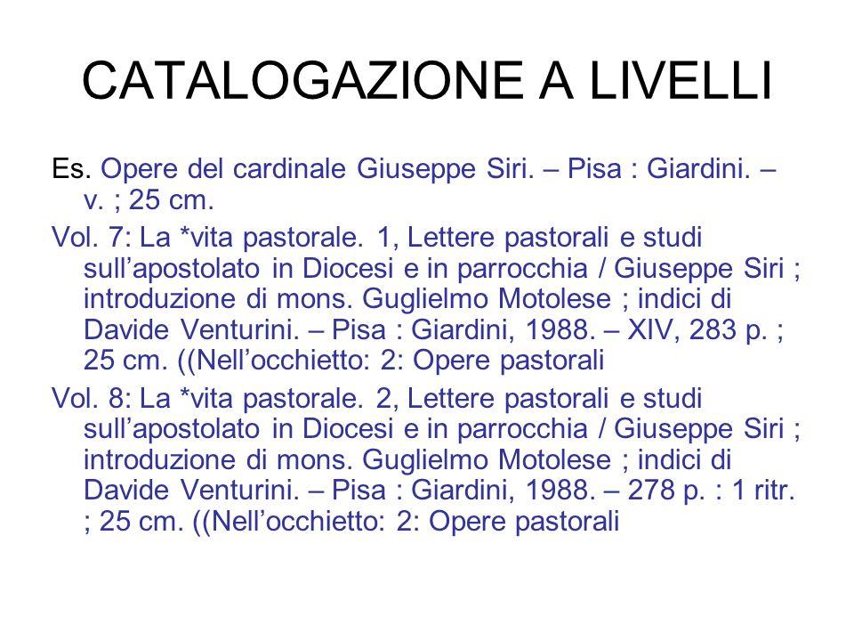 CATALOGAZIONE A LIVELLI Es. Opere del cardinale Giuseppe Siri. – Pisa : Giardini. – v. ; 25 cm. Vol. 7: La *vita pastorale. 1, Lettere pastorali e stu