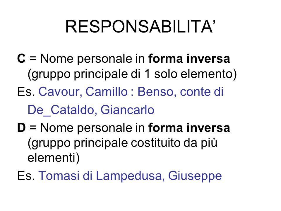 RESPONSABILITA C = Nome personale in forma inversa (gruppo principale di 1 solo elemento) Es. Cavour, Camillo : Benso, conte di De_Cataldo, Giancarlo