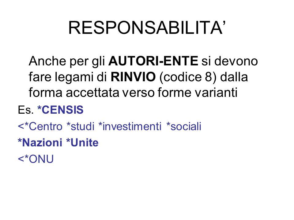 RESPONSABILITA Anche per gli AUTORI-ENTE si devono fare legami di RINVIO (codice 8) dalla forma accettata verso forme varianti Es. *CENSIS <*Centro *s