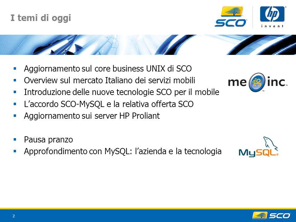 2 I temi di oggi Aggiornamento sul core business UNIX di SCO Overview sul mercato Italiano dei servizi mobili Introduzione delle nuove tecnologie SCO per il mobile Laccordo SCO-MySQL e la relativa offerta SCO Aggiornamento sui server HP Proliant Pausa pranzo Approfondimento con MySQL: lazienda e la tecnologia