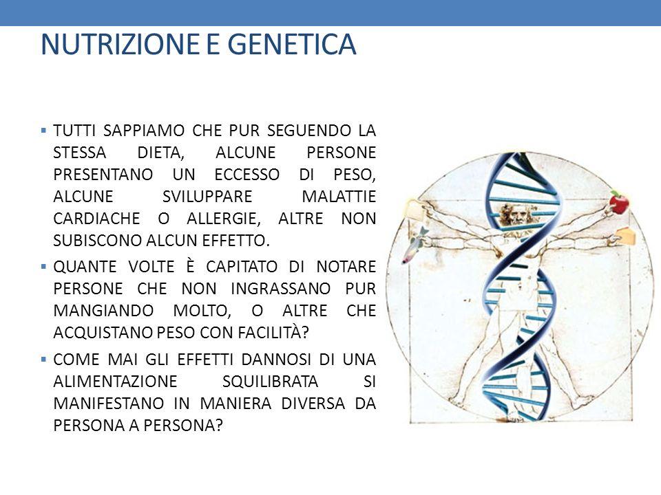 NUTRIZIONE E GENETICA TUTTI SAPPIAMO CHE PUR SEGUENDO LA STESSA DIETA, ALCUNE PERSONE PRESENTANO UN ECCESSO DI PESO, ALCUNE SVILUPPARE MALATTIE CARDIA