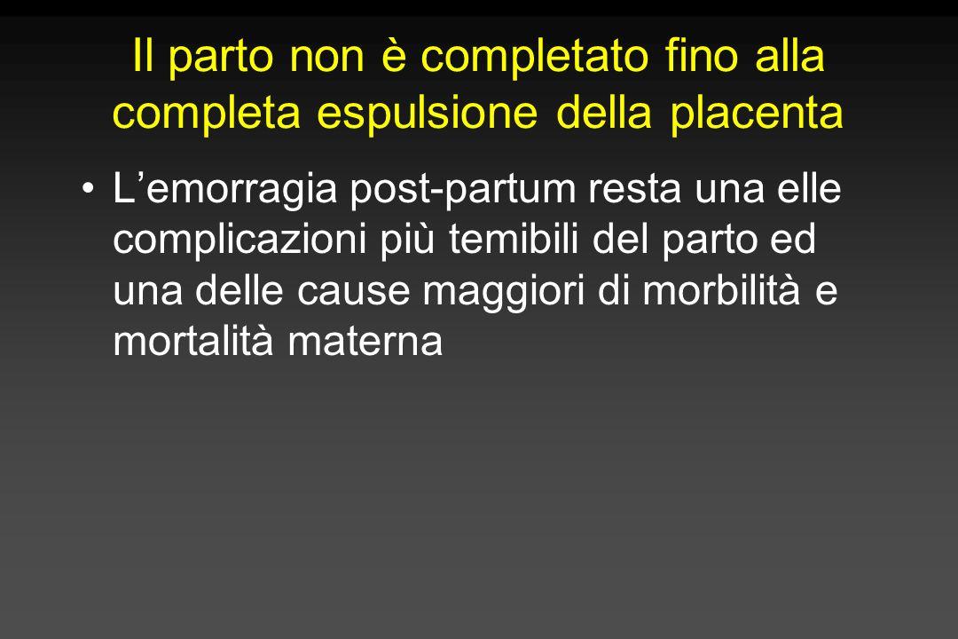 Il parto non è completato fino alla completa espulsione della placenta Lemorragia post-partum resta una elle complicazioni più temibili del parto ed u