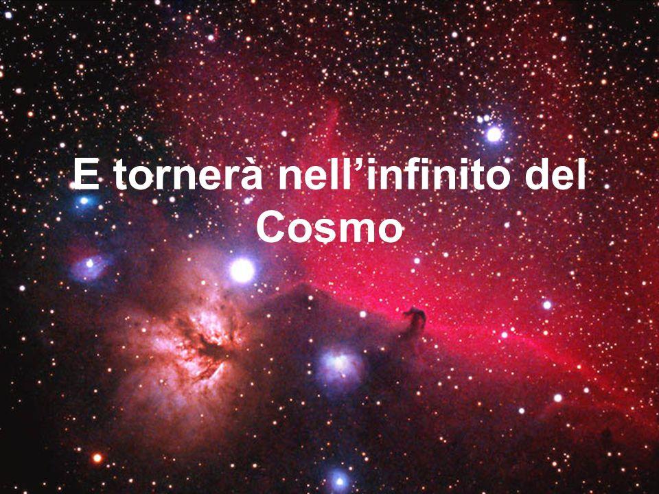 E tornerà nellinfinito del Cosmo